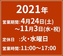 2021年 営業期間:4月24日(土)〜11月3日(水・祝) 定休日 :火・水曜日 営業時間:11:00〜17:00